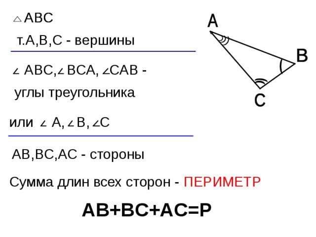 ABC ABC т. A , B , C - вершины C АВ - BC А, ABC , углы треугольника A , B , или C A В, B С,А C - стороны Сумма длин всех сторон - ПЕРИМЕТР A В+ B С+А C = P