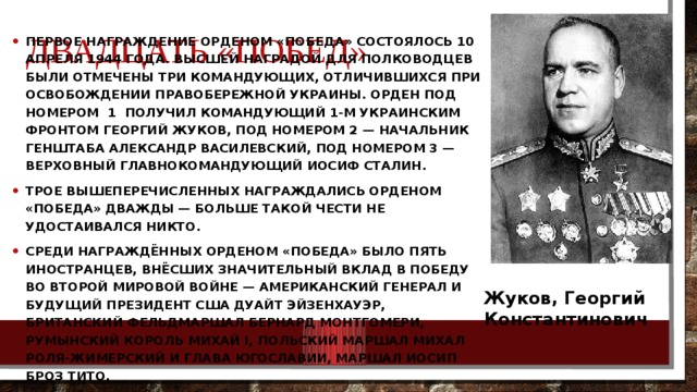 Двадцать «Побед» Первое награждение орденом «Победа» состоялось 10 апреля 1944 года. Высшей наградой для полководцев были отмечены три командующих, отличившихся при освобождении Правобережной Украины. Орден под номером 1 получил командующий 1-м Украинским фронтом Георгий Жуков, под номером 2 — начальник Генштаба Александр Василевский, под номером 3 — Верховный главнокомандующий Иосиф Сталин. Трое вышеперечисленных награждались орденом «Победа» дважды — больше такой чести не удостаивался никто. Среди награждённых орденом «Победа» было пять иностранцев, внёсших значительный вклад в победу во Второй мировой войне — американский генерал и будущий президент США Дуайт Эйзенхауэр, британский фельдмаршал Бернард Монтгомери, румынский король Михай I, польский маршал Михал Роля-Жимерский и глава Югославии, маршал Иосип Броз Тито. Жуков, Георгий Константинович