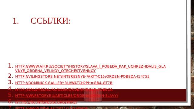 Ссылки: http://www.aif.ru/society/history/slava_i_pobeda_kak_uchrezhdalis_glavnye_ordena_velikoy_otechestvennoy http://vilingstore.net/Interesnye-fakty-c15/Orden-Pobeda-i14755 http://dominick.gallery.ru/watch?ph=gB4-GT7B http://salemedal.ru/ussr/orden/orden-pobeda http://warstory.ru/articles/ordena/orden-slavy / https://ru.wikipedia.org/wiki/ / http :// www.stihi.ru/2011/11/24/2606 http ://tvtorrent.ru/pictures/all_1/channel_48_13/picture_31706