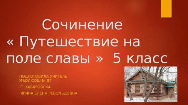 Сочинение  « Путешествие на поле славы » 5 класс ПОДГОТОВИЛА УЧИТЕЛЬ МБОУ СОШ № 87  Г. ХАБАРОВСКА  ЯРИНА ЕЛЕНА РЕВОЛЬДОВНА