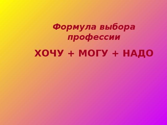 Формула выбора профессии ХОЧУ + МОГУ + НАДО