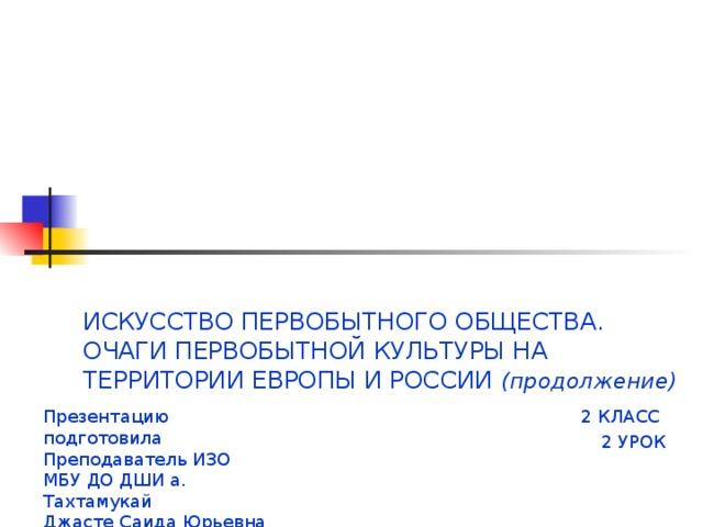 ИСКУССТВО ПЕРВОБЫТНОГО ОБЩЕСТВА.  ОЧАГИ ПЕРВОБЫТНОЙ КУЛЬТУРЫ НА ТЕРРИТОРИИ ЕВРОПЫ И РОССИИ (продолжение) Презентацию подготовила 2 КЛАСС Преподаватель ИЗО 2 УРОК МБУ ДО ДШИ а. Тахтамукай Джасте Саида Юрьевна