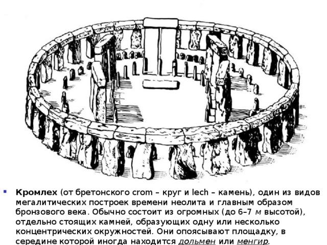 Кромлех (от бретонского crom – круг и lech – камень), один из видов мегалитических построек времени неолита и главным образом бронзового века. Обычно состоит из огромных (до 6–7 м высотой), отдельно стоящих камней, образующих одну или несколько концентрических окружностей. Они опоясывают площадку, в середине которой иногда находится дольмен или менгир