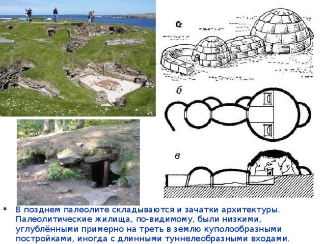 В позднем палеолите складываются и зачатки архитектуры. Палеолитические жилища, по-видимому, были низкими, углублёнными примерно на треть в землю куполообразными постройками, иногда с длинными туннелеобразными входами.
