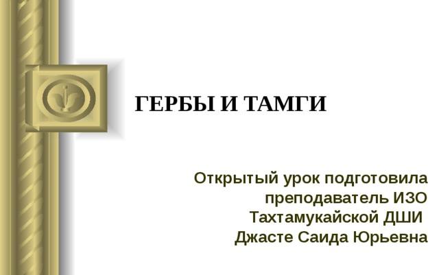 ГЕРБЫ И ТАМГИ Открытый урок подготовила преподаватель ИЗО Тахтамукайской ДШИ  Джасте Саида Юрьевна