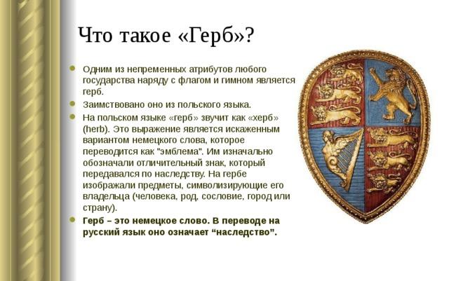 Что такое «Герб»? Одним из непременных атрибутов любого государства наряду с флагом и гимном является герб. Заимствовано оно из польского языка. На польском языке «герб» звучит как «херб» (herb). Это выражение является искаженным вариантом немецкого слова, которое переводится как