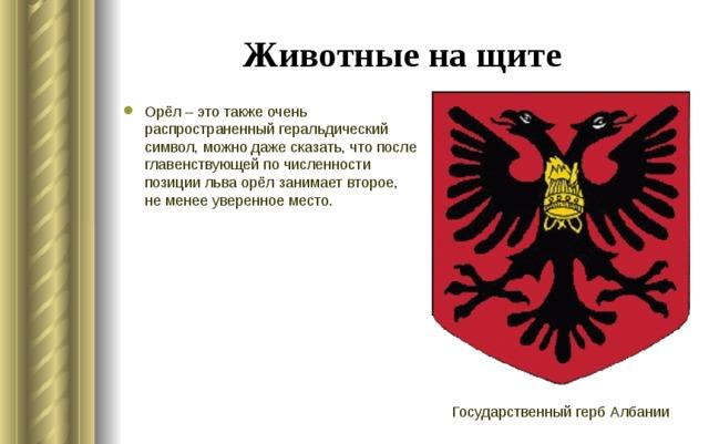 Животные на щите Орёл – это также очень распространенный геральдический символ, можно даже сказать, что после главенствующей по численности позиции льва орёл занимает второе, не менее уверенное место. Государственный герб Албании