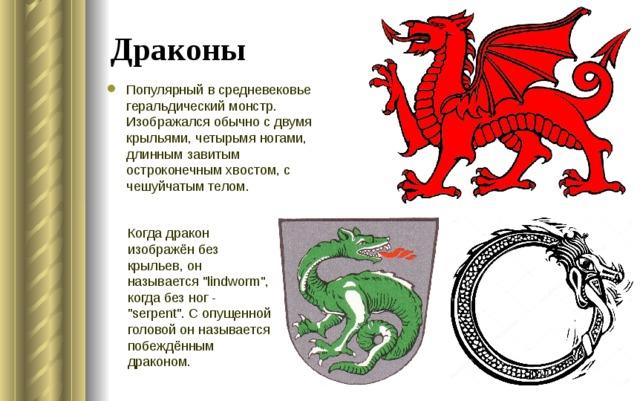 Драконы Популярный в средневековье геральдический монстр. Изображался обычно с двумя крыльями, четырьмя ногами, длинным завитым остроконечным хвостом, с чешуйчатым телом. Когда дракон изображён без крыльев, он называется