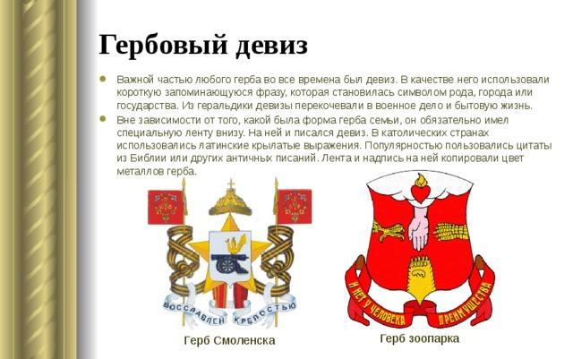 Гербовый девиз Важной частью любого герба во все времена был девиз. В качестве него использовали короткую запоминающуюся фразу, которая становилась символом рода, города или государства. Из геральдики девизы перекочевали в военное дело и бытовую жизнь. Вне зависимости от того, какой была форма герба семьи, он обязательно имел специальную ленту внизу. На ней и писался девиз. В католических странах использовались латинские крылатые выражения. Популярностью пользовались цитаты из Библии или других античных писаний. Лента и надпись на ней копировали цвет металлов герба. Герб зоопарка Герб Смоленска