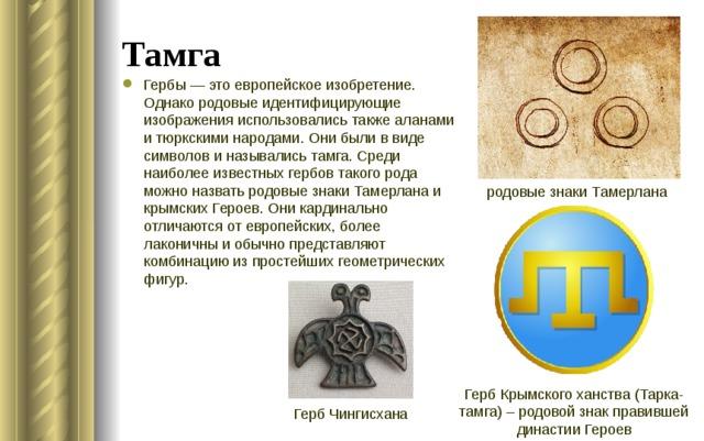 Тамга Гербы — это европейское изобретение. Однако родовые идентифицирующие изображения использовались также аланами и тюркскими народами. Они были в виде символов и назывались тамга. Среди наиболее известных гербов такого рода можно назвать родовые знаки Тамерлана и крымских Героев. Они кардинально отличаются от европейских, более лаконичны и обычно представляют комбинацию из простейших геометрических фигур. родовые знаки Тамерлана Герб Крымского ханства (Тарка-тамга) – родовой знак правившей династии Героев Герб Чингисхана