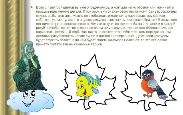 Если с палитрой цветов вы уже определились, а контуры четко обозначили, начинайте продумывать мелкие детали. К примеру, внутри кленового листа могут быть изображены птицы, рыбы, лошади. Можно не изображать животных, а нарисовать оружие или собственную мечту. Хотите в одном рисунке совместить несколько образов? В этом тоже нет ничего противоестественного. Делите визуально поле герба на 2-4 части и в каждой рисуйте изображение, не связанное по смыслу с другим. Нет четкого обозначения, как нарисовать семейный герб. Вам никто не скажет, что в обязательном порядке на нем должны присутствовать четкие линии и настоящие персонажи. Даже если контуром будет служить облако, а на нем будет сидеть Кикимора Болотная, то это все равно принято считать вашим семейным гербом.