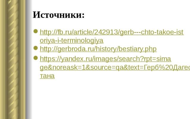 Источники: http://fb.ru/article/242913/gerb---chto-takoe-istoriya-i-terminologiya http://gerbroda.ru/history/bestiary.php https://yandex.ru/images/search?rpt=simage&noreask=1&source=qa&text=Герб%20Дагестана