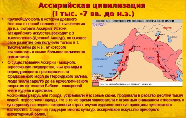 Ассирийская цивилизация  ( I тыс. -7 вв. до н.э.) Крупнейшую роль в истории Древнего Востока в первой половине 1 тысячелетия до н.э. сыграла Ассирия. Истоки ассирийского искусства восходят к 3 тысячелетию (Древний Ашшур), но высшее свое развитие оно получило только в 1 тысячелетии до н.э., от которого сохранилось и самое большое количество памятников. О существовании Ассирии - мощного, агрессивного государства, чьи границы в период расцвета простирались от Средиземного моря до Персидского залива, люди знали задолго до ее археологического открытия из текстов Библии - священной книги иудеев и христиан. Ассирийцы разрушали города, устраивали массовые казни, продавали в рабство десятки тысяч людей, переселяли народы. Но в то же время завоеватели с огромным вниманием относились к культурному наследию покоренных стран, изучая художественные принципы чужеземного мастерства. Соединив традиции многих культур, ассирийское искусство приобрело неповторимый облик.