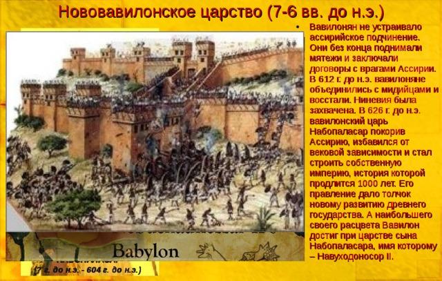 Нововавилонское царство (7-6 вв. до н.э.) Вавилонян не устраивало ассирийское подчинение. Они без конца поднимали мятежи и заключали договоры с врагами Ассирии. В 612 г. до н.э. вавилоняне объединились с мидийцами и восстали. Ниневия была захвачена. В 626 г. до н.э. вавилонский царь Набопаласар покорив Ассирию, избавился от вековой зависимости и стал строить собственную империю, история которой продлится 1000 лет. Его правление дало толчок новому развитию древнего государства. А наибольшего своего расцвета Вавилон достиг при царстве сына Набопаласара, имя которому – Навуходоносор II. НАБОПАЛАСАР (? г. до н.э. - 604 г. до н.э.)