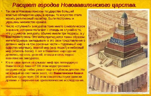 Расцвет городов Нововавилонского царства. Так как в Нововавилонском государстве большей властью обладал не царь, а жрецы, то искусство стало носить религиозный характер. Были построены и украшены множество храмов. Число «ступеней» зиккуратов тоже имело символическое значение: историки полагают – отнюдь не случайно то, что у шумеров зиккураты обычно имели три террасы, а у вавилонян – семь. Это интерпретируются таким образом: жители Шумера закладывали в это свои представления о делении мира на три основных части – подземный мир (царство мёртвых), земной мир (мир людей) и небесный мир (обитель богов). А вот в Вавилоне мироздание делилось на семь уровней, отсюда и семь террас вавилонских зиккуратов. Кто в наше время не слышал миф про легендарную Вавилонскую башню? Об этом недостроенном сооружении до небес узнают еще в глубоком детстве. Но не каждый из скептиков знает, что Вавилонская башня реально существует. Об этом свидетельствуют записки древних и современные археологические исследования.
