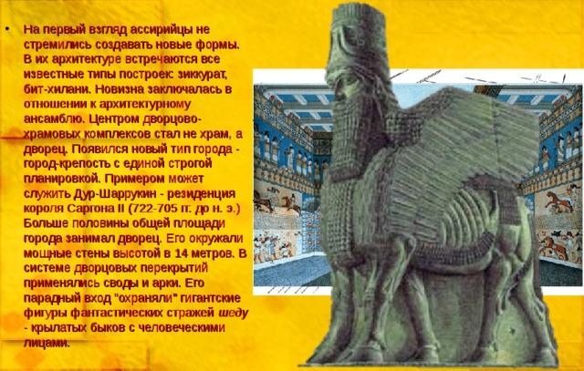 На первый взгляд ассирийцы не стремились создавать новые формы. В их архитектуре встречаются все известные типы построек: зиккурат, бит-хилани. Новизна заключалась в отношении к архитектурному ансамблю. Центром дворцово-храмовых комплексов стал не храм, а дворец. Появился новый тип города - город-крепость с единой строгой планировкой. Примером может служить Дур-Шаррукин - резиденция короля Саргона II (722-705 гг. до н. э.) Больше половины общей площади города занимал дворец. Его окружали мощные стены высотой в 14 метров. В системе дворцовых перекрытий применялись своды и арки. Его парадный вход