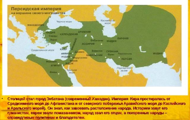 Столицей стал город Экбатана (современный Хамадан). Империя Кира простиралась от Средиземного моря до Афганистана и от северного побережья Аравийского моря до Каспийского и Аральского морей). Он знал, как завоевать расположение народа. Историки зовут его гуманистом, евреи звали помазанником, народ звал его отцом, а покоренные народы – справедливым политиком и благодетелем.