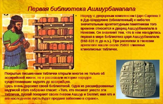 Первая библиотека Ашшурбанапала Наряду с дворцовым комплексом Царя Саргона II в Дур-Шаррукине (обновленный) к ниболее значительным архитектурным памятникам того времени относится и дворец Ашшурбанапала в Ниневии. Он знаменит тем, что в нем находилась первая в мире библиотека царя Ашшурбанапала (668-626 гг. до н.э.). При раскопках в Ниневии археологи нашли около 25000 глиняных клинописных табличек. Покрытые письменами таблички открыли многое не только об ассирийской жизни, но и рассказали истории народов существовавших задолго до ассирийцев. Царь очень дорожил своей библиотекой. Одна из расшифрованных надписей этого собрания гласит: «Того, кто посмеет унести эти таблички, пускай покарают своим гневом Ашшур и Беллит, имя его и его наследников пусть будет предано забвению в стране».