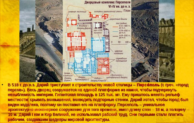 В 518 г. до н.э. Дарий приступает к строительству новой столицы – Персе́пол ь (с греч. «город персов»). Весь дворец сооружается на единой платформе из камня, чтобы подчеркнуть незыблемость империи. Гигантская площадь в 125 тыс. м 2 . Ему пришлось менять рельеф местности: срывать возвышения, возводить подпорные стенки. Дарий хотел, чтобы город был виден издалека, поэтому он поставил его на платформу. Персеполь – уникальное архитектурно-инженерное сооружение для того времени, имел длину стен – 18 м, а толщину – 10 м. Дарий I как и Кир Великий, не использовал рабский труд. Они первыми стали платить рабочим, создавшим шедевры мировой архитектуры.
