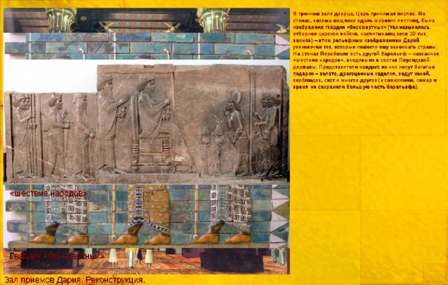 В тронном зале дворца, Царь принимал послов. На стенах, возвышающихся вдоль широких лестниц, была изображена гвардия «бессмертных» (так называлось отборное царское войско, насчитывающееся 10 тыс. воинов) – этим рельефным изображением Дарий увековечил тех, которые помогли ему завоевать страны. На стенах Перс е́ поля есть другой барельеф – названное «шествие народов», входивших в состав Персидской державы. Представители каждого из них несут богатые подарки – золото, драгоценные изделия, ведут коней, верблюдов, скот и многое другое (к сожалению, пожар и время не сохранили большую часть барельефа).