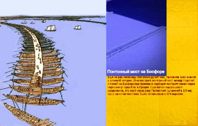 Еще не раз инженеры той эпохи удивят нас, применив свои знания в военной истории. Они построят понтонный мост между Европой и Азией на Босфорском проливе и наоборот построят канал через перешеек у горы Атос в Греции. Еще более выдающееся сооружение, это мост через реку Геллеспонт (шириной в 2,5 км), где в качестве понтонов было использовано 674 корабля.