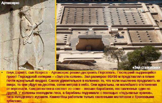 Внук Дария I , сын Ксеркса – Артаксеркс решил достроить Персеполь. Последний выдающийся проект Персидской империи – «Зал ста колонн». Зал размером 60Х60 м представлял в плане почти идеальный квадрат. Самое удивительное в колоннах то, что если мысленно продолжить их вверх, то они уйдут на десятки, сотни метров в небо. Они идеальны, ни малейшего отклонения от вертикали. Каждая колонна состоит из семи – восьми барабанов, поставленных один на другой. У колонны возводили леса, а барабаны поднимали с помощью «подъемных кранов», типа колодезного журавля. Камнотёсы работали только каменными молотками и бронзовыми зубилами.