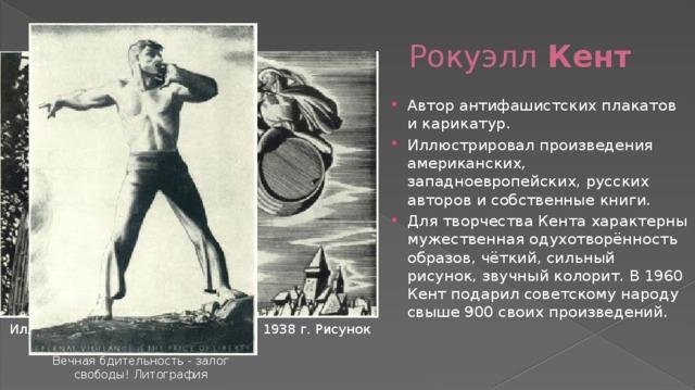 Рокуэлл Кент Автор антифашистских плакатов и карикатур. Иллюстрировал произведения американских, западноевропейских, русских авторов и собственные книги. Для творчества Кента характерны мужественная одухотворённость образов, чёткий, сильный рисунок, звучный колорит. В 1960 Кент подарил советскому народу свыше 900 своих произведений. Иллюстрация к драме Гёте
