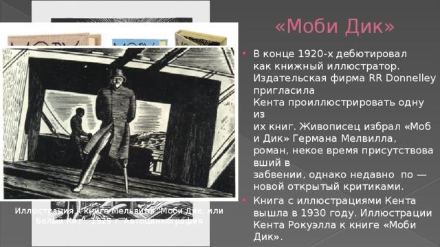 «Моби Дик» В конце 1920-х дебютировал каккнижныйиллюстратор. ИздательскаяфирмаRR Donnelley пригласила Кентапроиллюстрироватьодну из ихкниг.Живописецизбрал«Моби Дик» Германа Мелвилла, роман,некоевремяприсутствовавшийв забвении,однаконедавно по — новойоткрытыйкритиками. Книгас иллюстрациями Кента вышла в 1930 году. Иллюстрации Кента Рокуэлла к книге «Моби Дик». Иллюстрация к книге Мельвиля