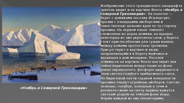 Изображение этого грандиозного ландшафта зритель видит и на картине Кента «Ноябрь в Северной Гренландии» . На полотне — берег с домиками поселка Игдлорсуит, пролив с плывущими айсбергами и таинственные дальние края по ту сторону пролива. На первом плане темнеют сложенные из дерна домики, на крышах некоторых из них укреплены сани, у берега стоят приспособления для сушки каяков, между домами протоптаны тропинки. Присутствуют в картине и люди: направляющийся к берегу мужчина и входящая в дом женщина. Поселок эскимосов на картине Кента выглядит как темно-коричневая инкрустация на фоне ровно окрашенного, фосфоресцирующего в тени светло-голубого прибрежного снега. По бирюзовой почти гладкой поверхности пролива плывут огромные айсберги. Светло-зеленые, голубые, холодные в тени и розовато-синие на свету льдины кажутся светлым узором на темном фоне воды. Форма каждой из них неповторима.