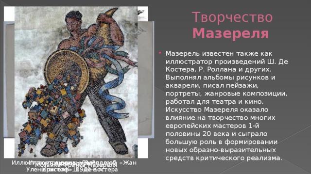 Творчество Мазереля Мазерель известен также как иллюстратор произведений Ш. Де Костера, Р. Роллана и других. Выполнял альбомы рисунков и акварели, писал пейзажи, портреты, жанровые композиции, работал для театра и кино. Искусство Мазереля оказало влияние на творчество многих европейских мастеров 1-й половины 20 века и сыграло большую роль в формировании новых образно-выразительных средств критического реализма. Иллюстрации к «Легенде об Уленшпигеле» Ш. Де Костера Иллюстрация к роману Р. Роллана «Жан Кристоф», 1940-е гг. Автопортрет Мозаика Франса Мазереля