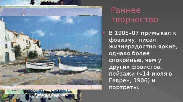 Раннее творчество В 1905–07 примыкал к фовизму, писал жизнерадостно-яркие, однако более спокойные, чем у других фовистов, пейзажи («14 июля в Гавре», 1906) и портреты. Лодки на берегу Испании Гавань в Ментоне Афиши в Трувилле Понт-Нёф Автопортрет