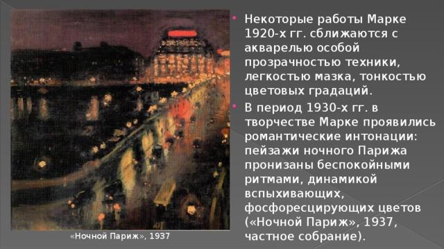 Некоторые работы Марке 1920-х гг. сближаются с акварелью особой прозрачностью техники, легкостью мазка, тонкостью цветовых градаций. В период 1930-х гг. в творчестве Марке проявились романтические интонации: пейзажи ночного Парижа пронизаны беспокойными ритмами, динамикой вспыхивающих, фосфоресцирующих цветов («Ночной Париж», 1937, частное собрание).