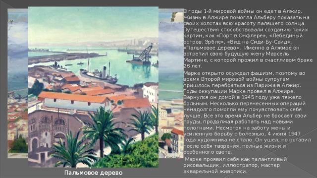 В годы 1-й мировой войны он едет в Алжир. Жизнь в Алжире помогла Альберу показать на своих холстах всю красоту палящего солнца. Путешествия способствовали созданию таких картин, как «Порт в Онфлере», «Лебединый остров. Эрбле», «Вид на Сиди-Бу-Саид», «Пальмовое дерево». Именно в Алжире он встретил свою будущую жену Марсель Мартине, с которой прожил в счастливом браке 26 лет. Марке открыто осуждал фашизм, поэтому во время Второй мировой войны супругам пришлось перебраться из Парижа в Алжир. Годы оккупации Марке провел в Алжире. Вернулся он домой в 1945 году уже тяжело больным. Несколько перенесенных операций ненадолго помогли ему почувствовать себя лучше. Все это время Альбер не бросает свои труды, продолжая работать над новыми полотнами. Несмотря на заботу жены и усиленную борьбу с болезнью, 4 июня 1947 года художника не стало. Он ушел, но оставил после себя творения, полные жизни и особенного света.  Марке проявил себя как талантливый рисовальщик, иллюстратор, мастер акварельной живописи.