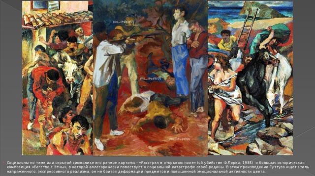 Социальны по теме или скрытой символике его ранние картины - «Расстрел в открытом поле» (об убийстве Ф.Лорки; 1938) и большая историческая композиция «Бегство с Этны», в которой аллегорически повествует о социальной катастрофе своей родины. В этом произведении Гуттузо ищет стиль напряженного, экспрессивного реализма, он не боится деформации предметов и повышенной эмоциональной активности цвета.