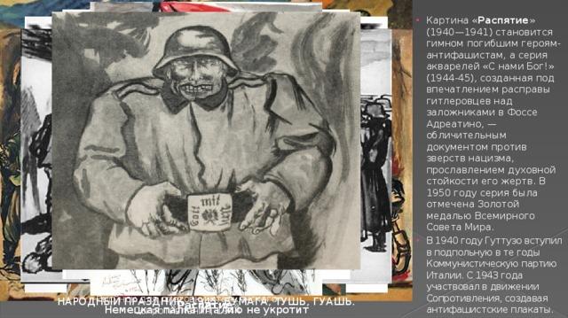 Картина « Распятие » (1940—1941) становится гимном погибшим героям-антифашистам, а серия акварелей «С нами Бог!» (1944-45), созданная под впечатлением расправы гитлеровцев над заложниками в Фоссе Адреатино, — обличительным документом против зверств нацизма, прославлением духовной стойкости его жертв. В 1950 году серия была отмечена Золотой медалью Всемирного Совета Мира. В 1940 году Гуттузо вступил в подпольную в те годы Коммунистическую партию Италии. С 1943 года участвовал в движении Сопротивления, создавая антифашистские плакаты.