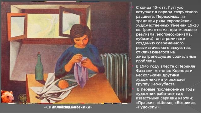С конца 40-х гг. Гуттузо вступает в период творческого расцвета. Переосмысляя традиции ряда европейских художественных течений 19–20 вв. (романтизма, критического реализма, экспрессионизма, кубизма), он стремится к созданию современного реалистического искусства, откликающегося на животрепещущие социальные проблемы. В 1945 году вместе с Перикле Фаззини, Антонио Корпора и несколькими другими художниками учреждает группу Нео-кубиста.  В первые послевоенные годы художник работает над известными сериями картин: «Прачки», «Швеи», «Возчики», «Рудокопы».