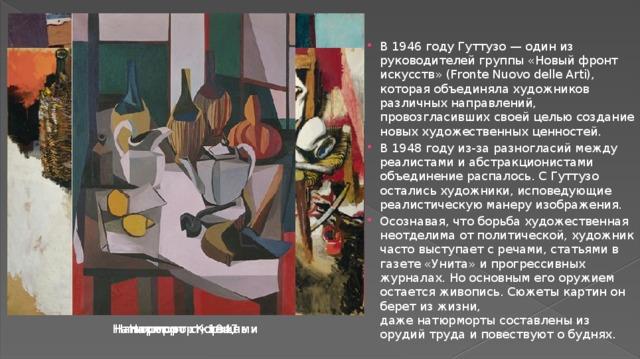 В 1946 году Гуттузо — один из руководителей группы «Новый фронт искусств» (Fronte Nuovo delle Arti), которая объединяла художников различных направлений, провозгласивших своей целью создание новых художественных ценностей. В 1948 году из-за разногласий между реалистами и абстракционистами объединение распалось. С Гуттузо остались художники, исповедующие реалистическую манеру изображения. Осознавая, что борьба художественная неотделима от политической, художник часто выступает с речами, статьями в газете «Унита» и прогрессивных журналах. Но основным его оружием остается живопись. Сюжеты картин он берет из жизни, даженатюрмортысоставлены из орудий труда и повествуют о буднях.