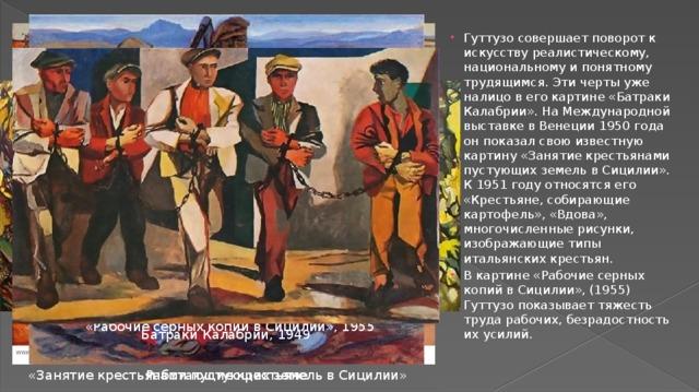 Гуттузо совершает поворот к искусству реалистическому, национальному и понятному трудящимся. Эти черты уже налицо в его картине «Батраки Калабрии». На Международной выставке в Венеции 1950 года он показал свою известную картину «Занятие крестьянами пустующих земель в Сицилии». К 1951 году относятся его «Крестьяне, собирающие картофель», «Вдова», многочисленные рисунки, изображающие типы итальянских крестьян. В картине «Рабочие серных копий в Сицилии», (1955) Гуттузо показывает тяжесть труда рабочих, безрадостность их усилий.