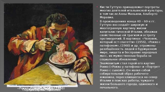 Кисти Гуттузо принадлежат портреты многих деятелей итальянской культуры, в том числе Анны Маньяни, Альберто Моравиа. В произведениях конца 40 – 60-х гг. Гуттузо воссоздаёт широкую и многогранную картину жизни капиталистической Италии, обнажая свойственные ей трагизм и остроту противоречий. В картинах «Человек, который ест спагетти» (1956), «Рокко с патефоном», (1960) и др. отражены разобщённость людей в буржуазном мире, нищета и бесправие народных масс, их мужественная борьба за социальное обновление. Знаменитым стал герой его картин Рокко («Рокко у патефона» и «Портрет Рокко с сыном»). Он являл собой собирательный образ рабочего-южанина, переселившегося на север Италии в поисках работы, чуждого жизни большого города, одинокого и печального.