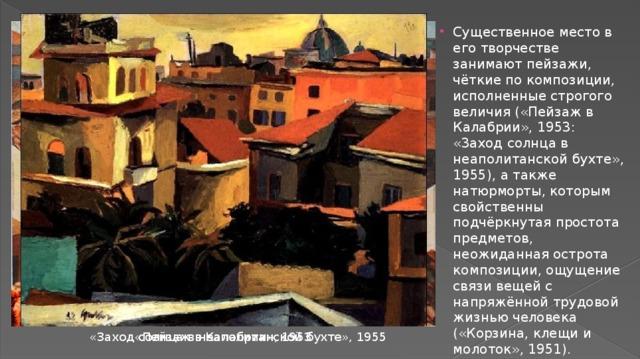 Существенное место в его творчестве занимают пейзажи, чёткие по композиции, исполненные строгого величия («Пейзаж в Калабрии», 1953: «3аход солнца в неаполитанской бухте», 1955), а также натюрморты, которым свойственны подчёркнутая простота предметов, неожиданная острота композиции, ощущение связи вещей с напряжённой трудовой жизнью человека («Корзина, клещи и молоток», 1951).