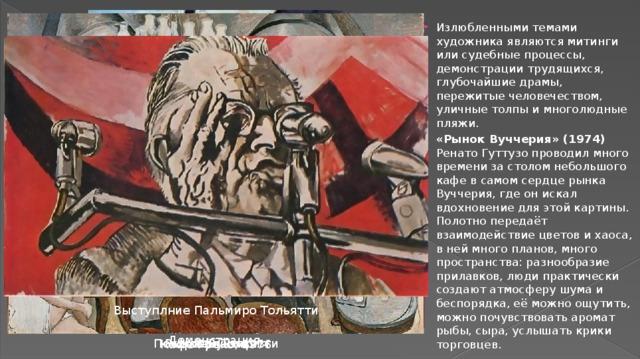 Излюбленными темами художника являются митинги или судебные процессы, демонстрации трудящихся, глубочайшие драмы, пережитые человечеством, уличные толпы и многолюдные пляжи. «Рынок Вуччерия» (1974) Ренато Гуттузо проводил много времени за столом небольшого кафе в самом сердце рынка Вуччерия, где он искал вдохновение для этой картины. Полотно передаёт взаимодействие цветов и хаоса, в ней много планов, много пространства: разнообразие прилавков, люди практически создают атмосферу шума и беспорядка, её можно ощутить, можно почувствовать аромат рыбы, сыра, услышать крики торговцев.
