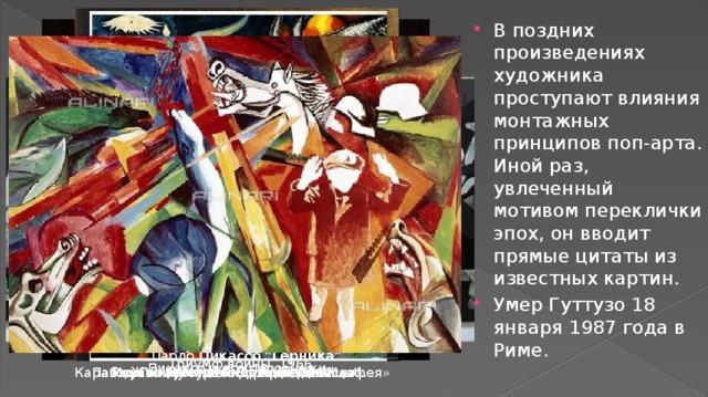 В поздних произведениях художника проступают влияния монтажных принципов поп-арта. Иной раз, увлеченный мотивом переклички эпох, он вводит прямые цитаты из известных картин. Умер Гуттузо 18 января 1987 года в Риме.