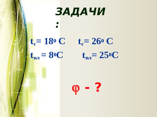Задачи:  t с = 18 0 С  t с = 26 0 С  t вл = 8 0 С t вл = 25 0 С   - ?