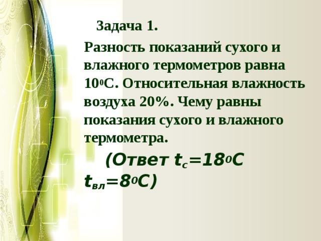 Задача 1.  Разность показаний сухого и влажного термометров равна 10 0 С. Относительная влажность воздуха 20%. Чему равны показания сухого и влажного термометра.  (Ответ t c =18 0 C t вл =8 0 С)