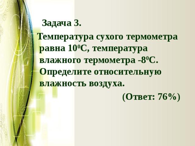 Задача 3.   Температура сухого термометра равна 10 0 С, температура влажного термометра -8 0 С. Определите относительную влажность воздуха.  (Ответ: 76%)