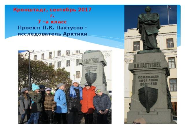 Кронштадт, сентябрь 2017 г.  7 –а класс  Проект: П.К. Пахтусов – исследователь Арктики