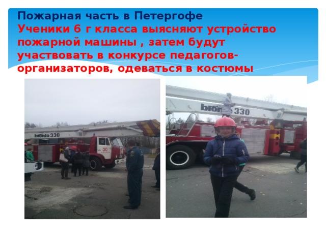 Пожарная часть в Петергофе  Ученики 6 г класса выясняют устройство пожарной машины , затем будут участвовать в конкурсе педагогов-организаторов, одеваться в костюмы
