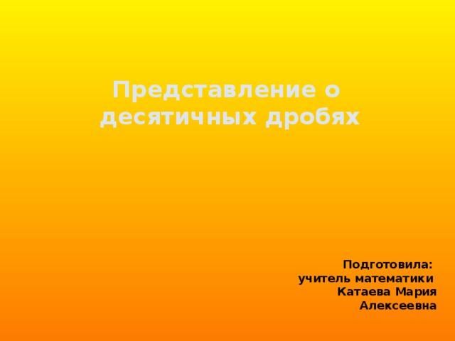 Представление о  десятичных дробях Подготовила: учитель математики Катаева Мария Алексеевна