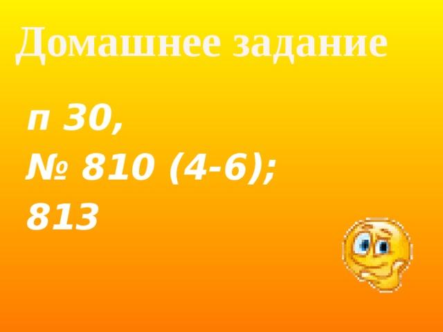 Домашнее задание  п 30, № 810 (4-6); 813