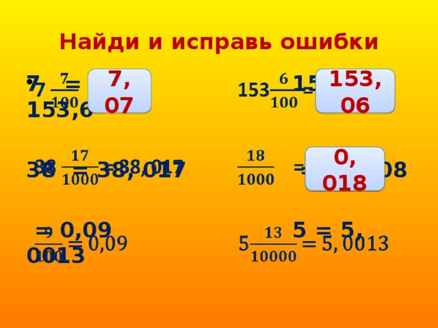 Найди и исправь ошибки 7 = 7, 7 153 = 153,6   38 = 38, 017 = 1, 008   = 0,09 5 = 5, 0013  7, 07 153, 06 0, 018